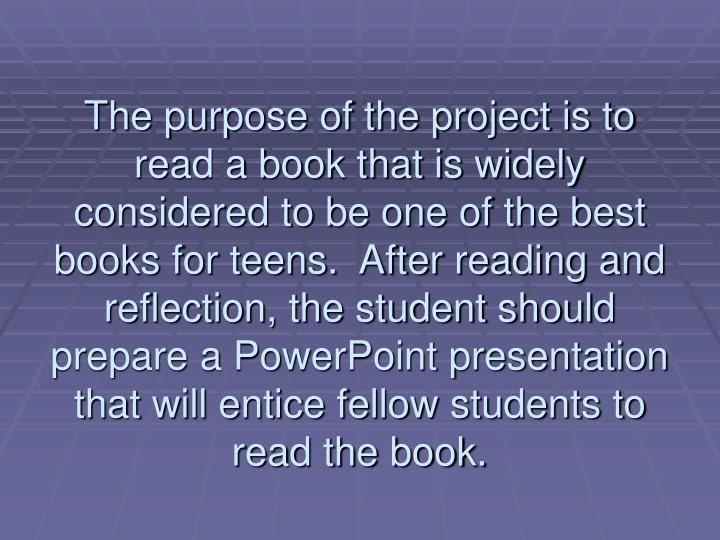 The purpose of the project is to  read a book that is widely considered to be one of the best books for teens.  After reading and reflection, the student should prepare a PowerPoint presentation that will entice fellow students to read the book.