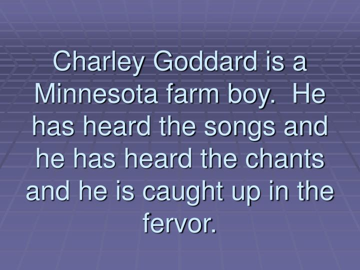 Charley Goddard is a Minnesota farm boy.  He has heard the songs and he has heard the chants and he is caught up in the fervor.
