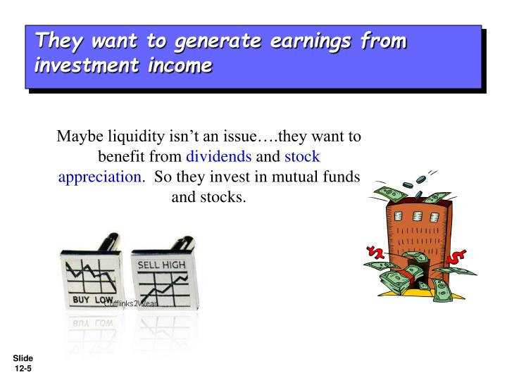 They want to generate earnings from investment income