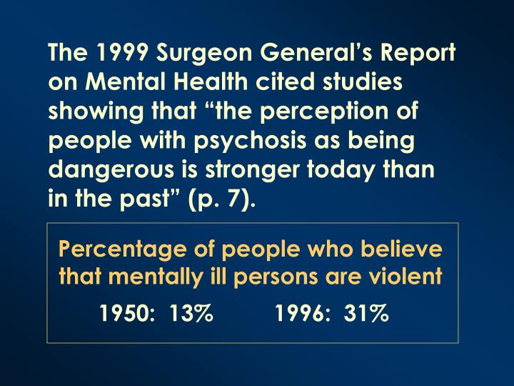 "The 1999 Surgeon General's Report on Mental Health cited studies showing that ""the perception of people with psychosis as being dangerous is stronger today than in the past"" (p. 7)."