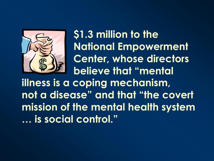 "$1.3 million to the National Empowerment Center, whose directors believe that ""mental"
