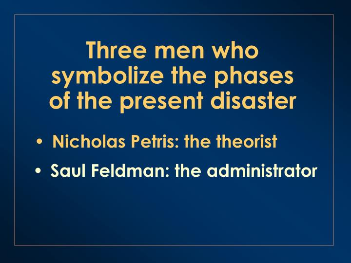 Three men who symbolize the phases of the present disaster
