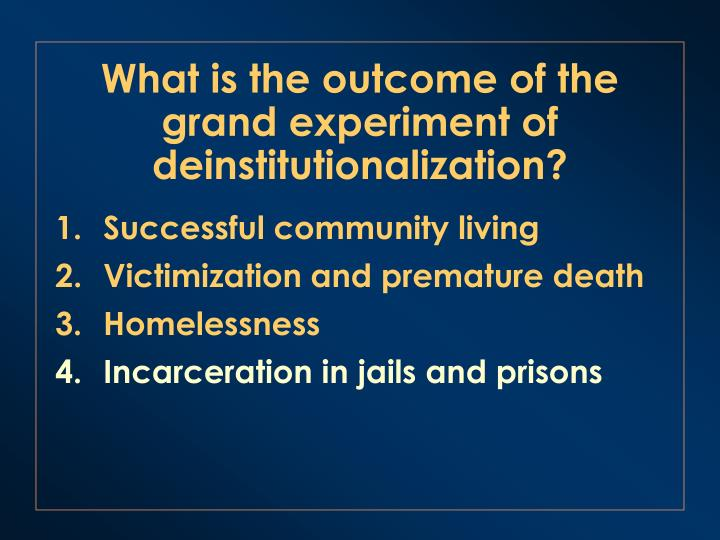 What is the outcome of the grand experiment of deinstitutionalization?