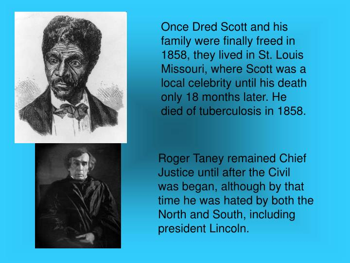 Once Dred Scott and his family were finally freed in 1858, they lived in St. Louis Missouri, where Scott was a local celebrity until his death only 18 months later. He died of tuberculosis in 1858.