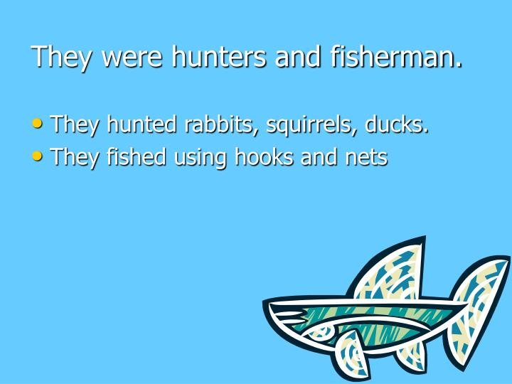 They were hunters and fisherman