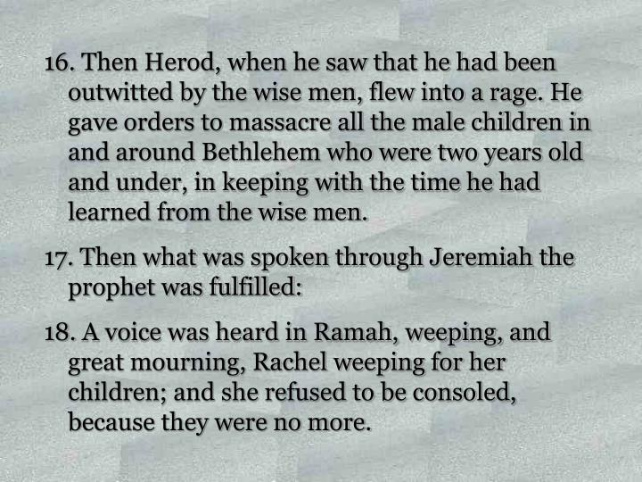 Then Herod, when he saw that he had been outwitted by the wise men, flew into a rage. He gave orders to massacre all the male children in and around Bethlehem who were two years old and under, in keeping with the time he had learned from the wise men.