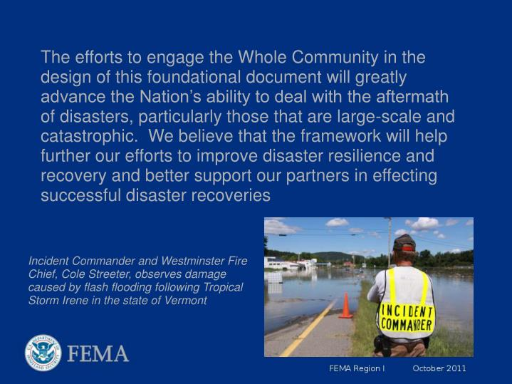The efforts to engage the Whole Community in the design of this foundational document will greatly advance the Nation's ability to deal with the aftermath of disasters, particularly those that are large-scale and catastrophic. We believe that the framework will help further our efforts to improve disaster resilience and recovery and better support our partners in effecting successful disaster recoveries
