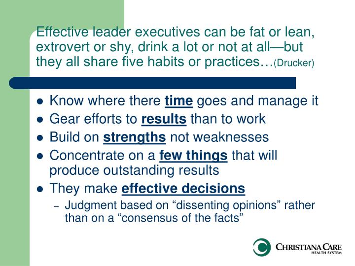 Effective leader executives can be fat or lean, extrovert or shy, drink a lot or not at all—but they all share five habits or practices…