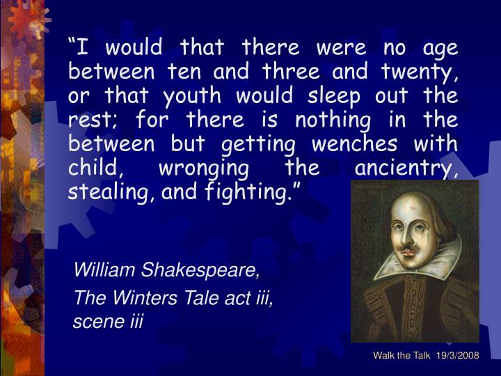 """""""I would that there were no age between ten and three and twenty, or that youth would sleep out the rest; for there is nothing in the between but getting wenches with child, wronging the ancientry, stealing, and fighting."""""""