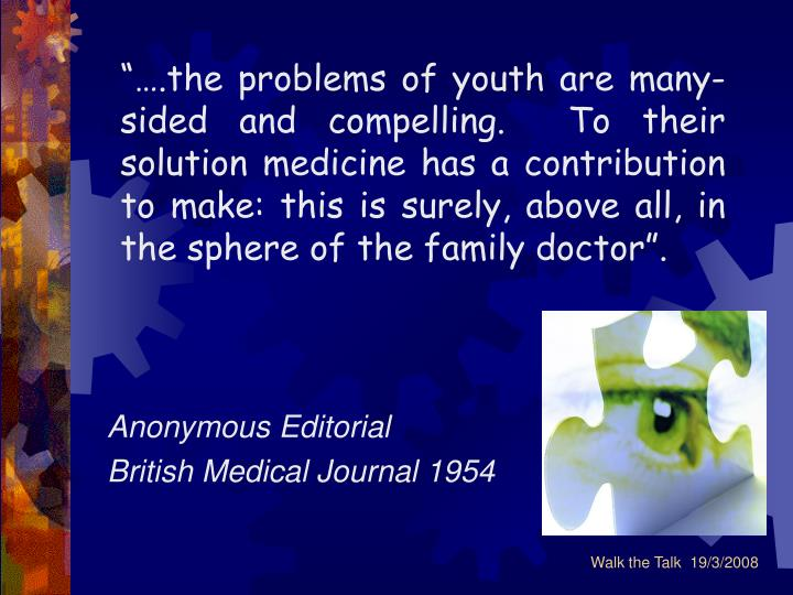 """""""….the problems of youth are many-sided and compelling.  To their solution medicine has a contribution to make: this is surely, above all, in the sphere of the family doctor""""."""