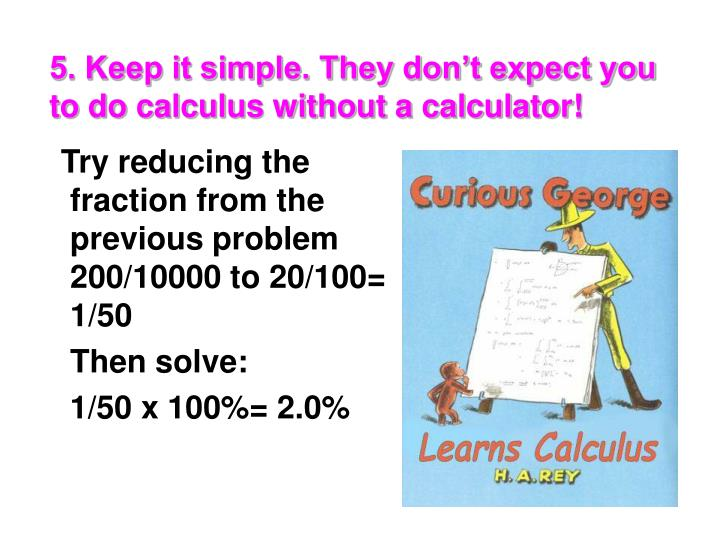 5. Keep it simple. They don't expect you to do calculus without a calculator!