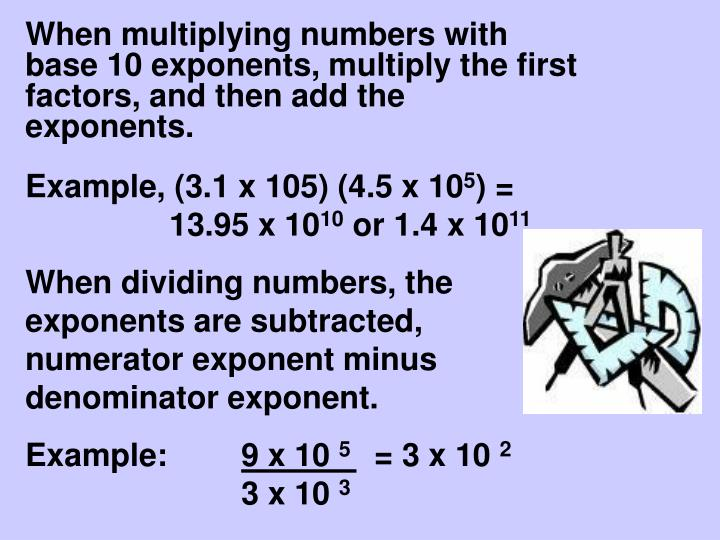 When multiplying numbers with base 10 exponents, multiply the first factors, and then add the exponents.
