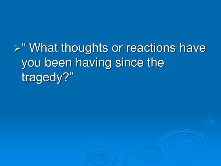 """ What thoughts or reactions have you been having since the tragedy?"""