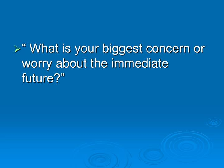 """ What is your biggest concern or worry about the immediate future?"""