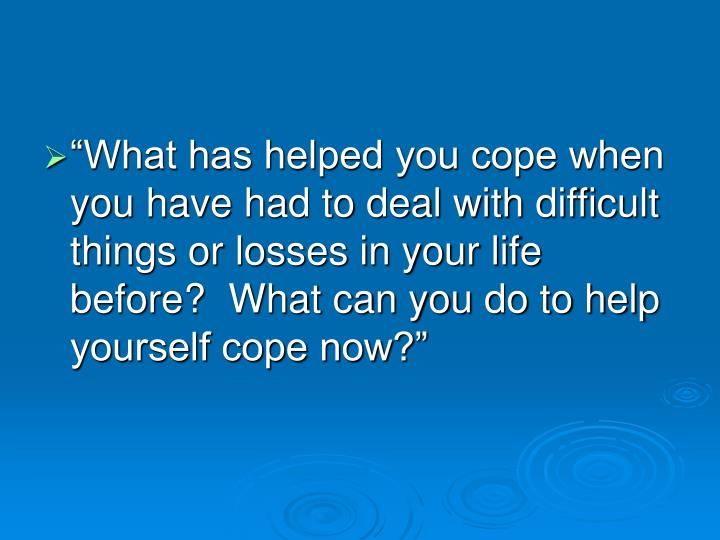 """What has helped you cope when you have had to deal with difficult things or losses in your life before?  What can you do to help yourself cope now?"""