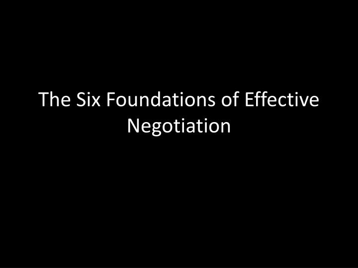 The Six Foundations of Effective Negotiation