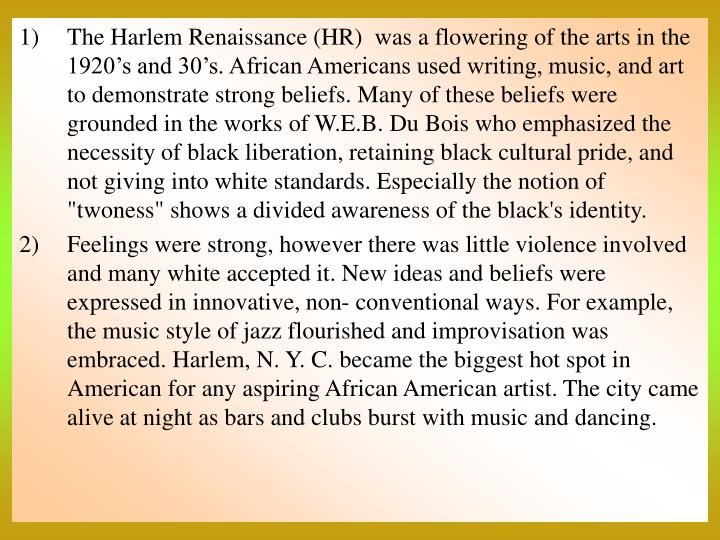 """The Harlem Renaissance (HR)  was a flowering of the arts in the 1920's and 30's. African Americans used writing, music, and art to demonstrate strong beliefs. Many of these beliefs were grounded in the works of W.E.B. Du Bois who emphasized the necessity of black liberation, retaining black cultural pride, and not giving into white standards. Especially the notion of """"twoness"""" shows a divided awareness of the black's identity."""