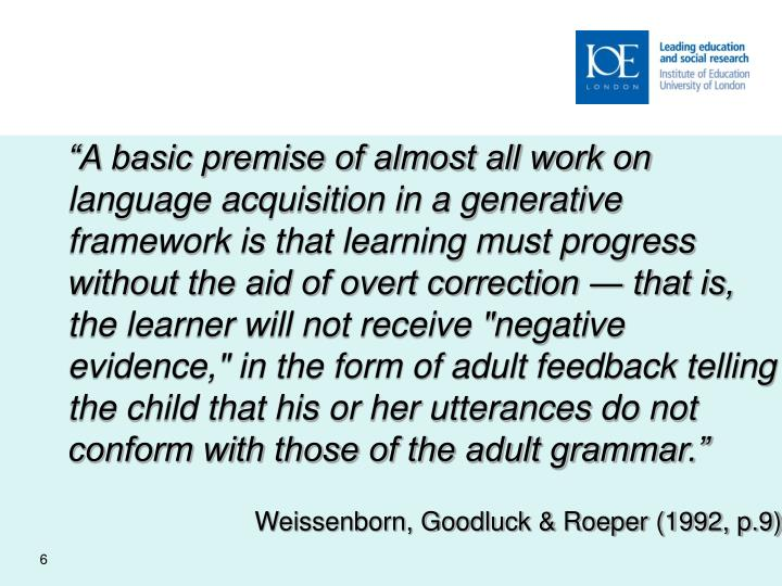 """""""A basic premise of almost all work on language acquisition in a generative framework is that learning must progress without the aid of overt correction ― that is, the learner will not receive """"negative evidence,"""" in the form of adult feedback telling the child that his or her utterances do not conform with those of the adult grammar."""""""