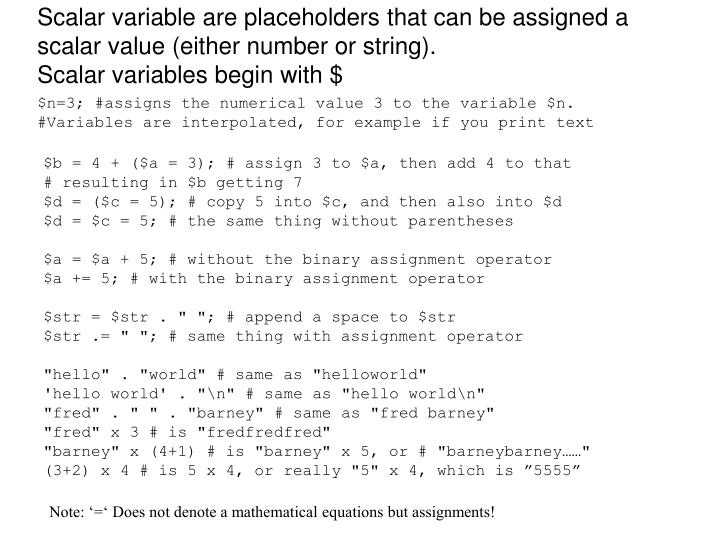 Scalar variable are placeholders that can be assigned a scalar value (either number or string).