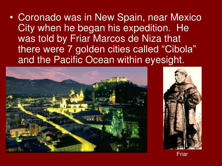 """Coronado was in New Spain, near Mexico City when he began his expedition.  He was told by Friar Marcos de Niza that there were 7 golden cities called """"Cibola"""" and the Pacific Ocean within eyesight."""