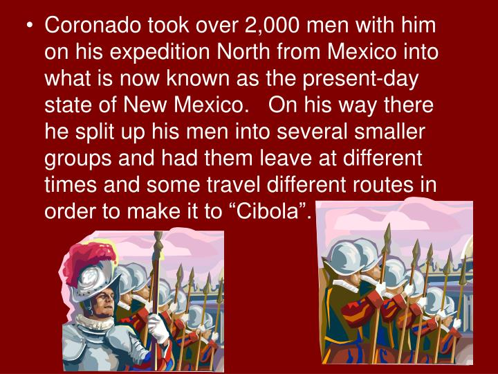 """Coronado took over 2,000 men with him on his expedition North from Mexico into what is now known as the present-day state of New Mexico.   On his way there he split up his men into several smaller groups and had them leave at different times and some travel different routes in order to make it to """"Cibola""""."""