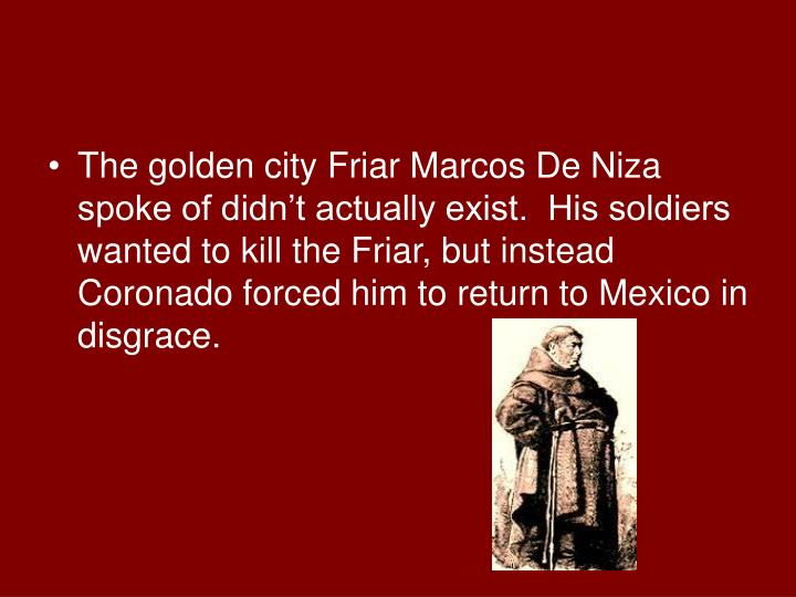 The golden city Friar Marcos De Niza spoke of didn't actually exist.  His soldiers wanted to kill the Friar, but instead Coronado forced him to return to Mexico in disgrace.