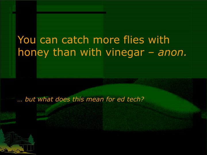 You can catch more flies with honey than with vinegar