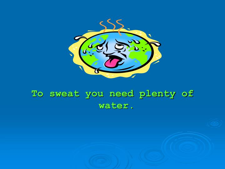 To sweat you need plenty of water.