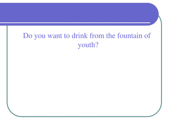 Do you want to drink from the fountain of youth?