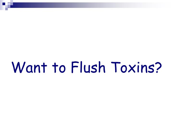 Want to Flush Toxins?