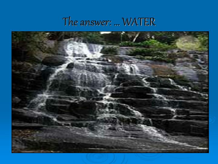 The answer: … WATER