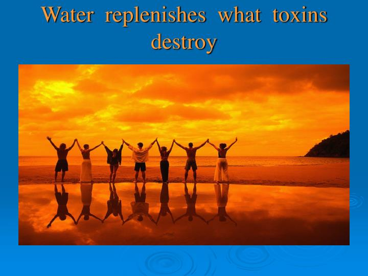 Water  replenishes  what  toxins  destroy