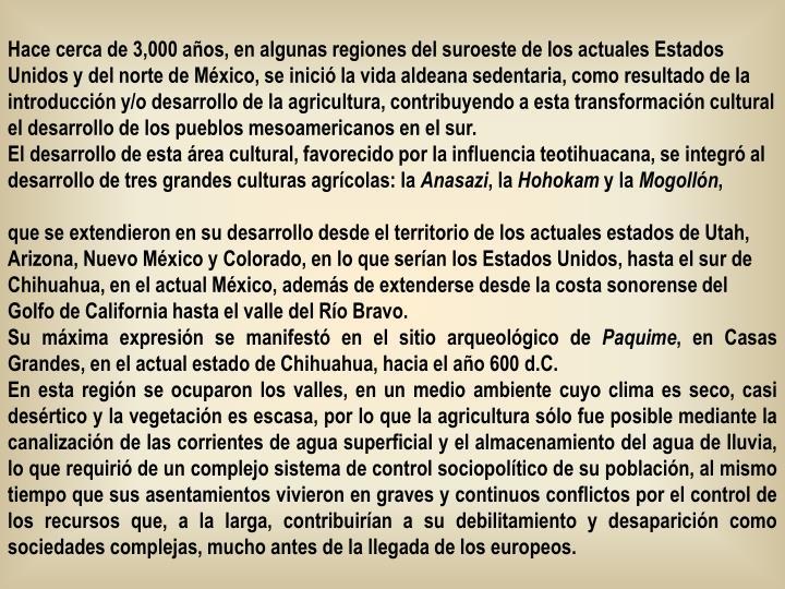 Hace cerca de 3,000 años, en algunas regiones del suroeste de los actuales Estados Unidos y del norte de México, se inició la vida aldeana sedentaria, como resultado de la introducción y/o desarrollo de la agricultura, contribuyendo a esta transformación cultural el desarrollo de los pueblos mesoamericanos en el sur.