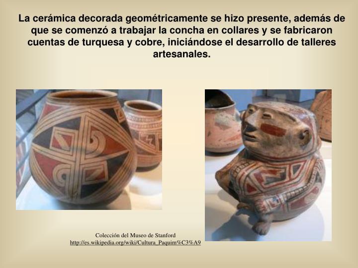 La cerámica decorada geométricamente se hizo presente, además de que se comenzó a trabajar la concha en collares y se fabricaron cuentas de turquesa y cobre, iniciándose el desarrollo de talleres artesanales.