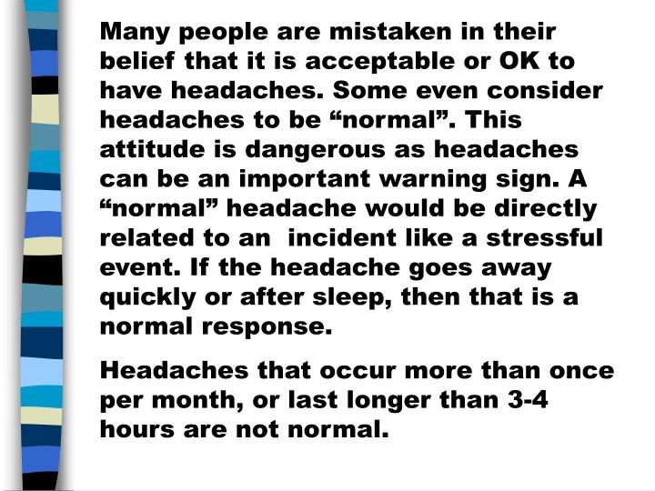"""Many people are mistaken in their belief that it is acceptable or OK to have headaches. Some even consider headaches to be """"normal"""". This attitude is dangerous as headaches can be an important warning sign. A """"normal"""" headache would be directly related to an  incident like a stressful event. If the headache goes away quickly or after sleep, then that is a normal response."""