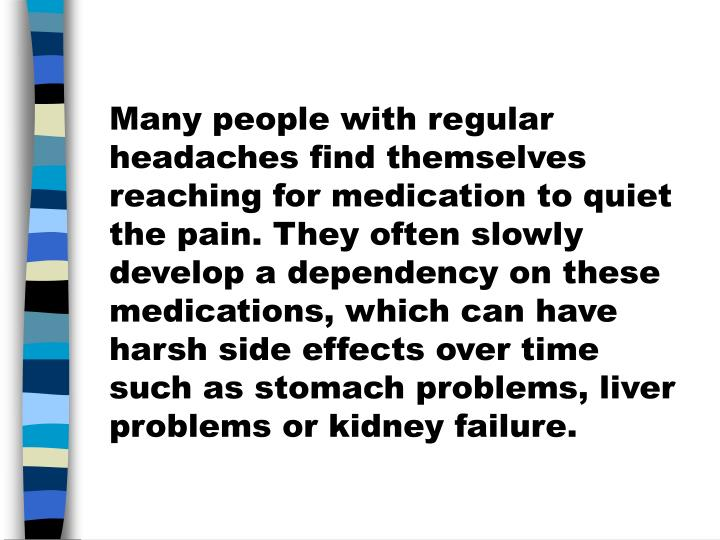 Many people with regular headaches find themselves reaching for medication to quiet the pain. They often slowly develop a dependency on these medications, which can have harsh side effects over time such as stomach problems, liver problems or kidney failure.