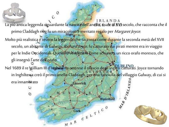 La più antica leggenda riguardante la nascita dell'anello, risale al XVI secolo, che racconta che il primo Claddagh ring fu un miracoloso e meritato regalo per