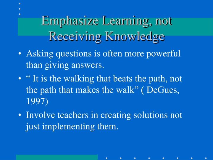 Emphasize Learning, not Receiving Knowledge