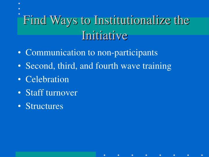 Find Ways to Institutionalize the Initiative