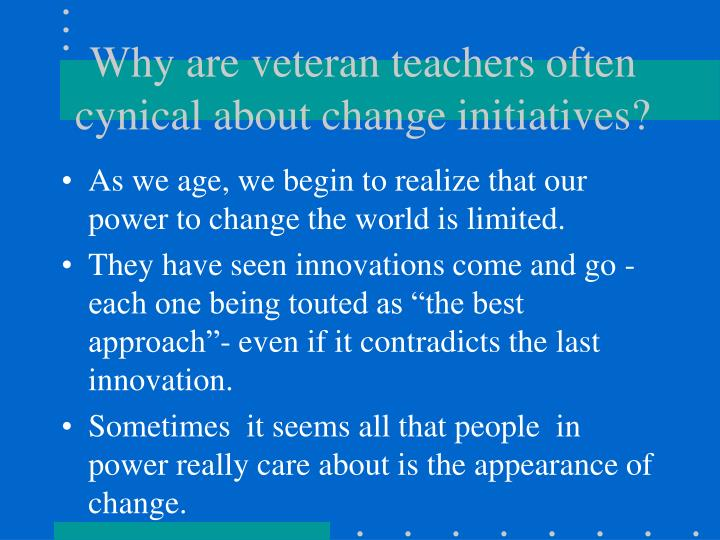 Why are veteran teachers often cynical about change initiatives?
