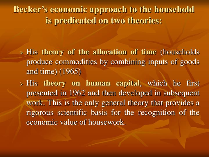Becker's economic approach to the household is predicated on two theories: