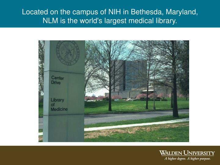 Located on the campus of NIH in Bethesda, Maryland, NLM is the world's largest medical library.
