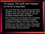 i m young this stuff won t happen to me for a long time