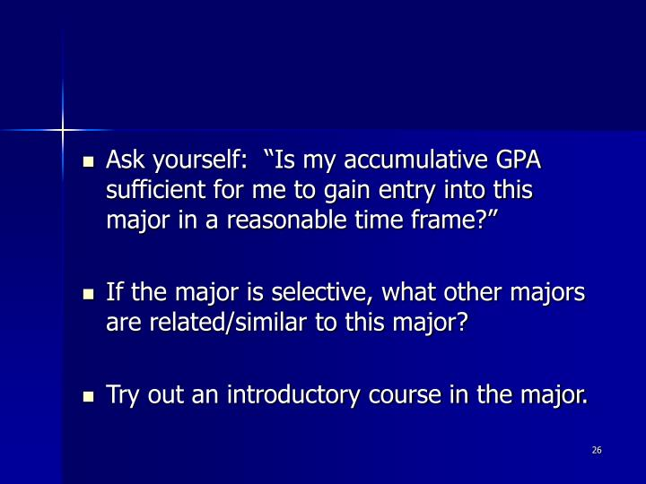 "Ask yourself:  ""Is my accumulative GPA sufficient for me to gain entry into this major in a reasonable time frame?"""