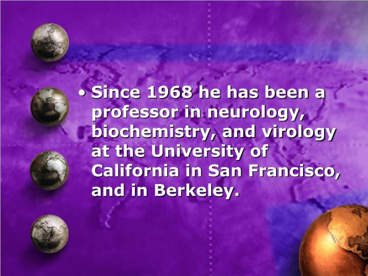 Since 1968 he has been a professor in neurology, biochemistry, and virology at the University of California in San Francisco, and in Berkeley.