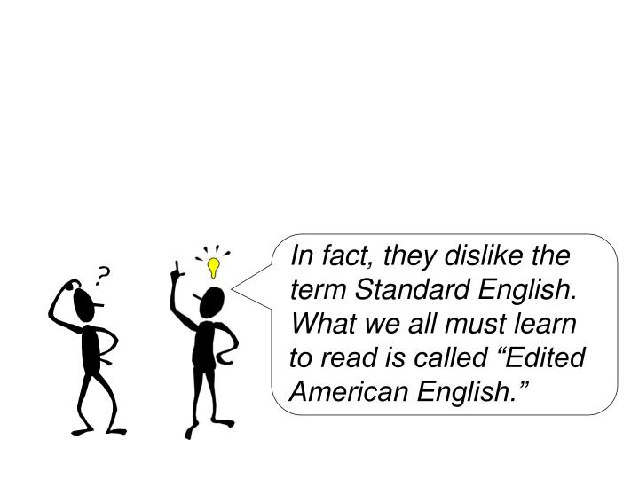 "In fact, they dislike the term Standard English. What we all must learn to read is called ""Edited American English."""