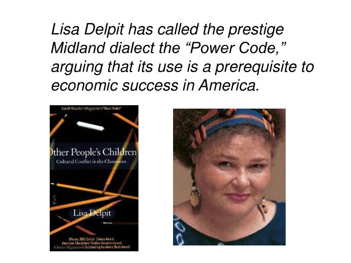"Lisa Delpit has called the prestige Midland dialect the ""Power Code,"" arguing that its use is a prerequisite to economic success in America."