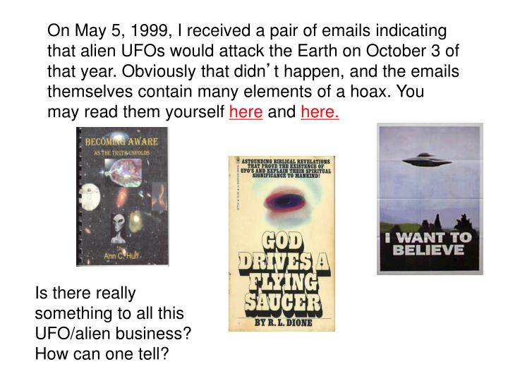 On May 5, 1999, I received a pair of emails indicating that alien UFOs would attack the Earth on October 3 of that year. Obviously that didn