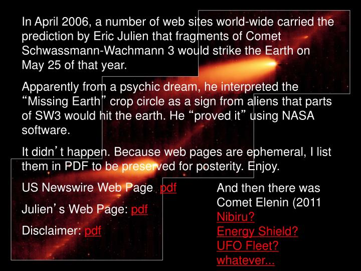 In April 2006, a number of web sites world-wide carried the prediction by Eric Julien that fragments of Comet Schwassmann-Wachmann 3 would strike the Earth on May 25 of that year.