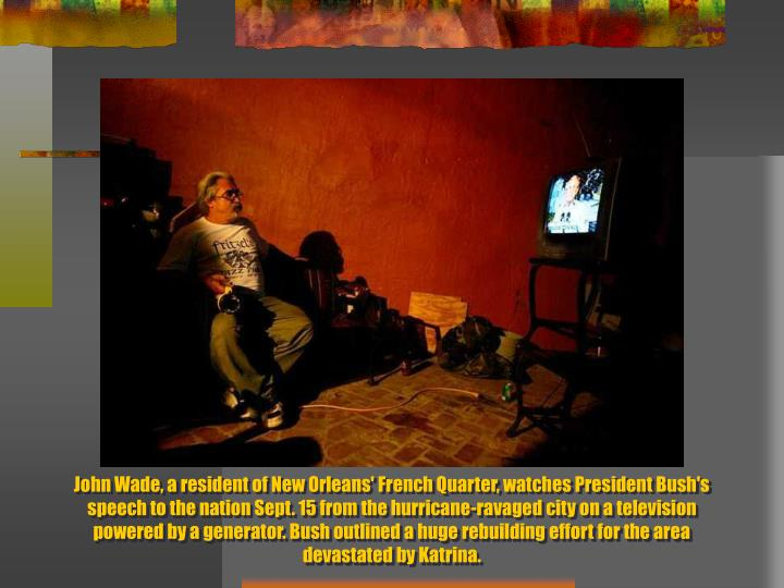 John Wade, a resident of New Orleans' French Quarter, watches President Bush's speech to the nation Sept. 15 from the hurricane-ravaged city on a television powered by a generator. Bush outlined a huge rebuilding effort for the area devastated by Katrina.